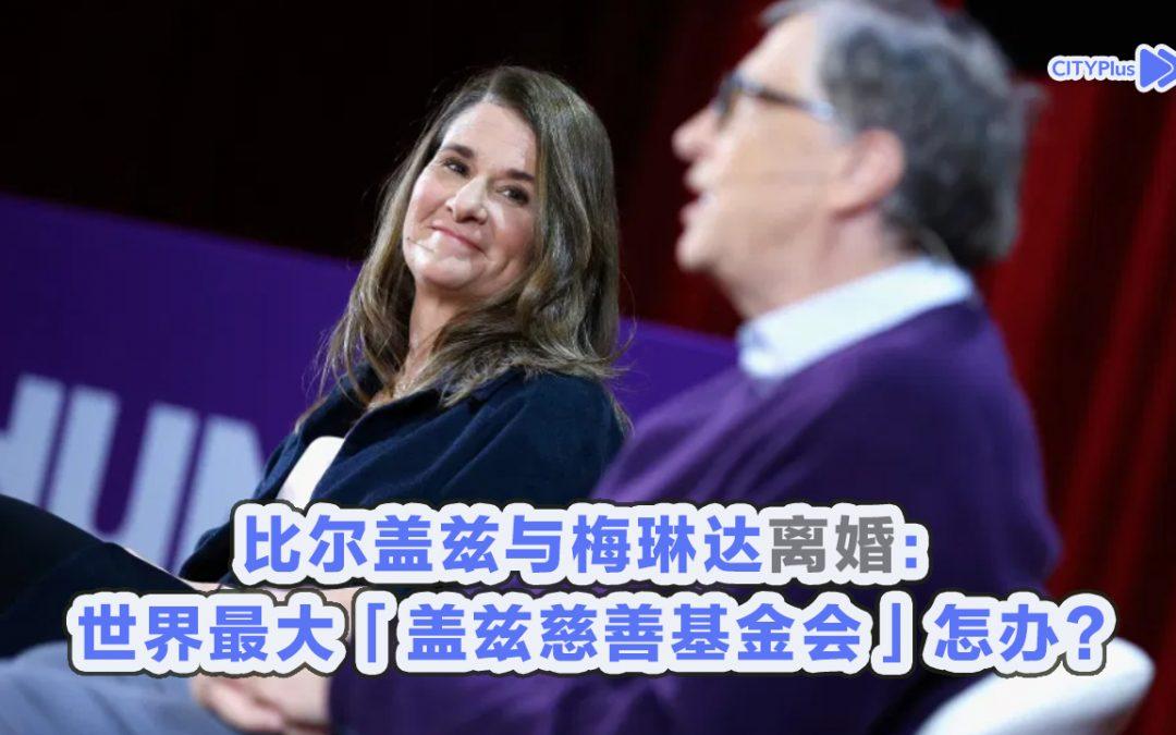 【新闻懒人包】比尔盖兹与梅琳达宣布离婚:世界最大「盖兹慈善基金会」怎办?